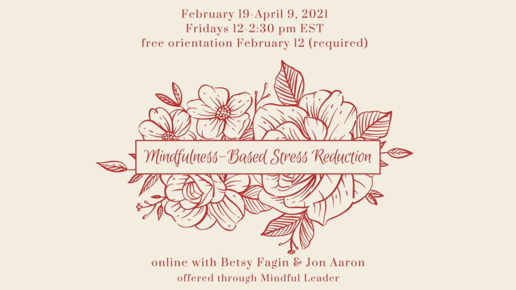 Mindfulness-Based Stress Reduction online with Betsy Fagin & Jon Aaron February 19 - April 9, 2021