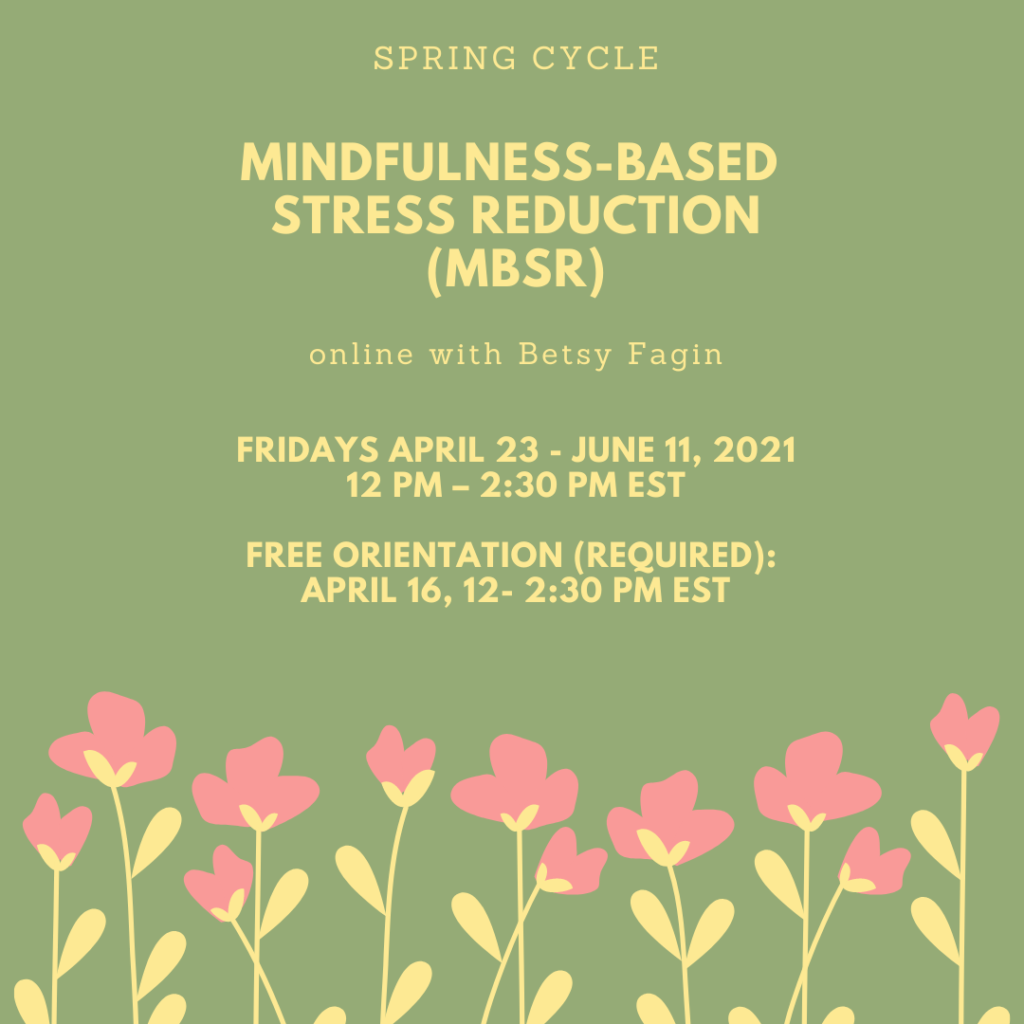 Spring MBSR online with Betsy Fagin Fridays April 23- June 11, 2021 12-2:30 pm EST Free orientation (required) April 16, 12-2:30 pm EST